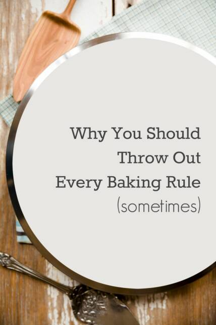 Why You Should Throw Out Every Baking Rule